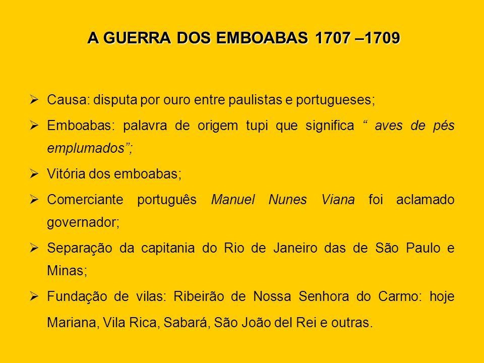 A GUERRA DOS EMBOABAS 1707 –1709 Causa: disputa por ouro entre paulistas e portugueses;
