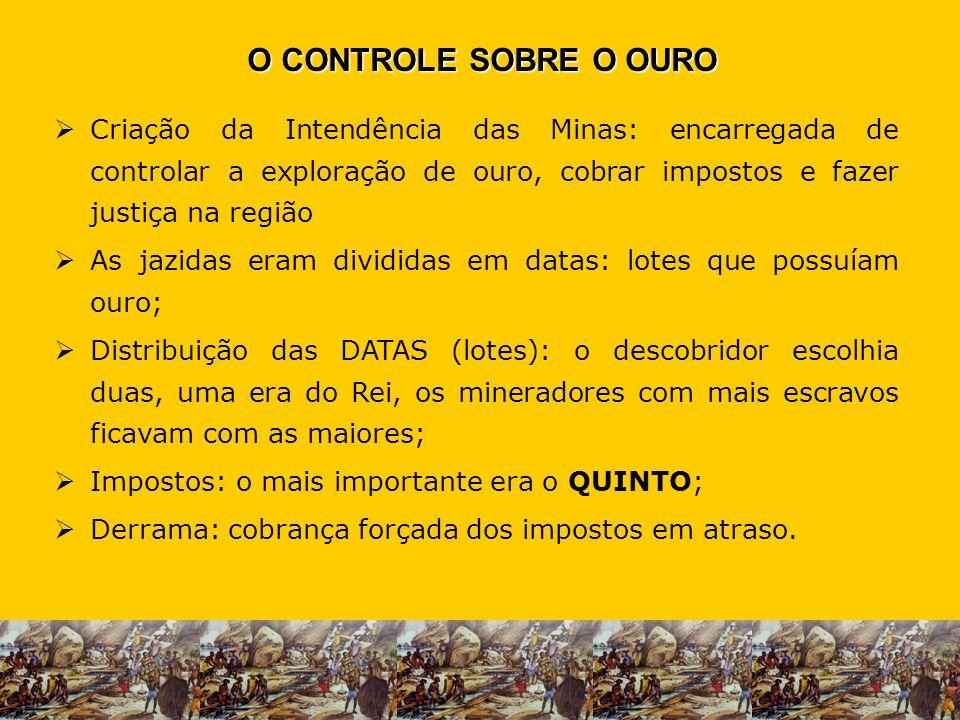 O CONTROLE SOBRE O OURO Criação da Intendência das Minas: encarregada de controlar a exploração de ouro, cobrar impostos e fazer justiça na região.