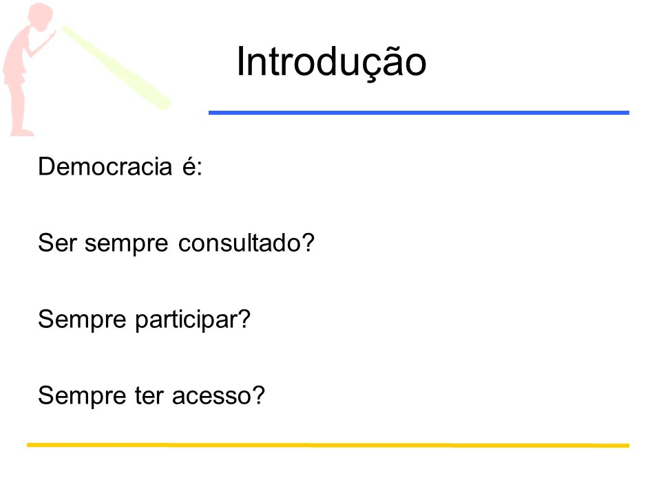 Introdução Democracia é: Ser sempre consultado Sempre participar