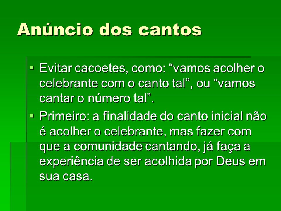Anúncio dos cantos Evitar cacoetes, como: vamos acolher o celebrante com o canto tal , ou vamos cantar o número tal .