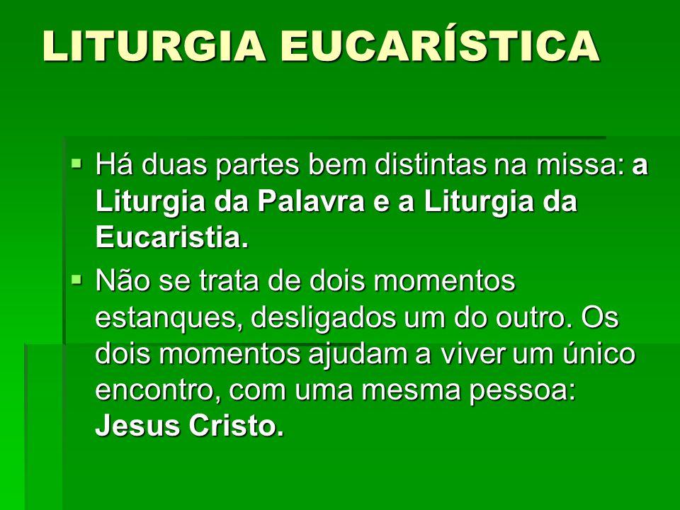 LITURGIA EUCARÍSTICA Há duas partes bem distintas na missa: a Liturgia da Palavra e a Liturgia da Eucaristia.