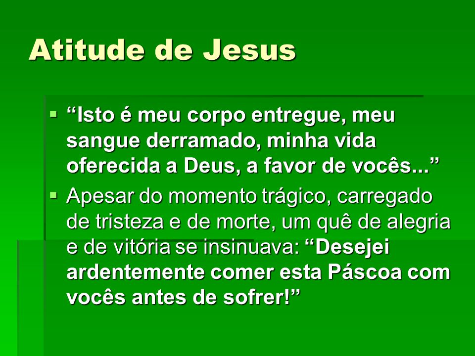 Atitude de Jesus Isto é meu corpo entregue, meu sangue derramado, minha vida oferecida a Deus, a favor de vocês...