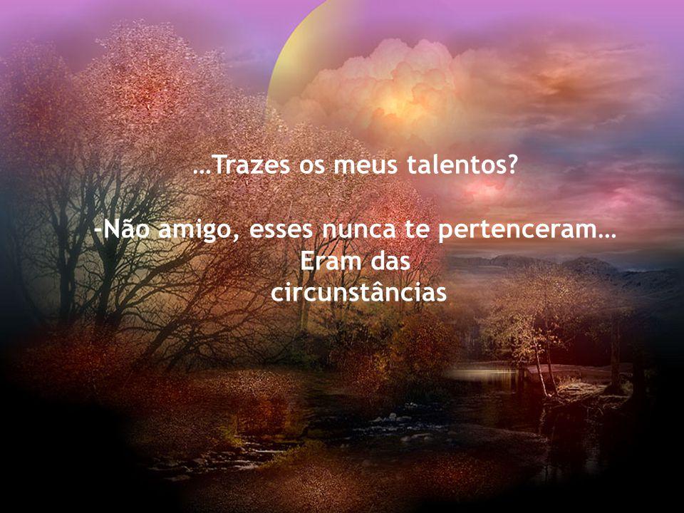 …Trazes os meus talentos -Não amigo, esses nunca te pertenceram…
