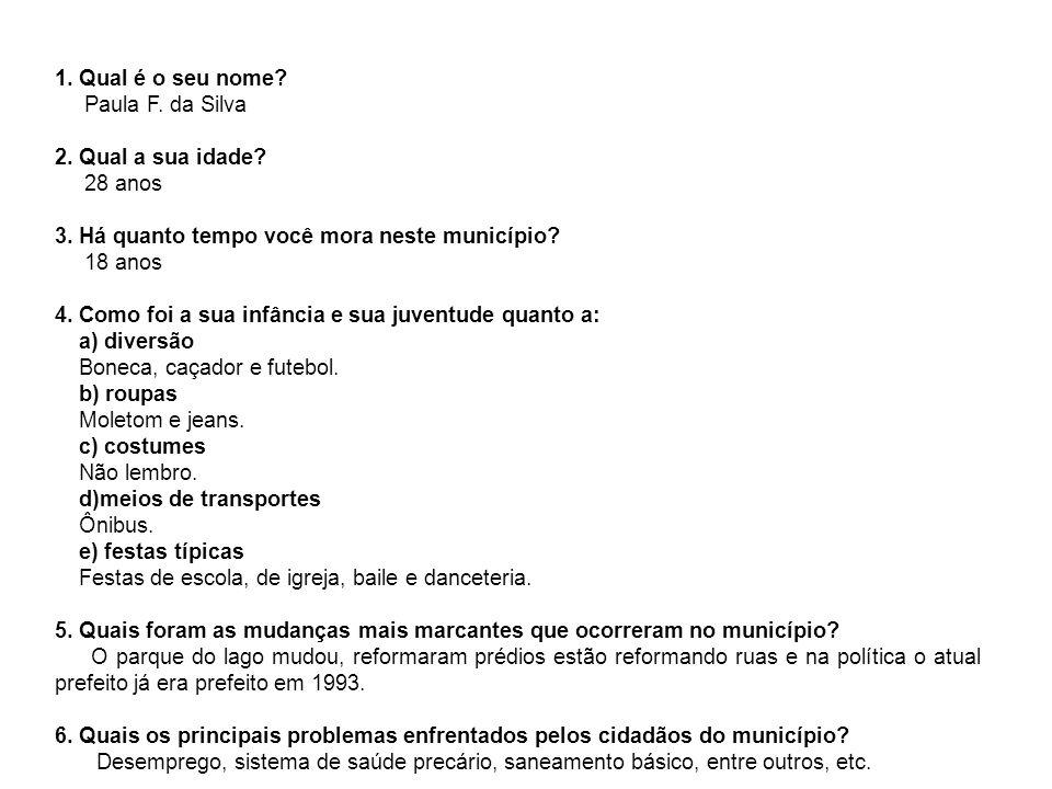 Qual é o seu nome Paula F. da Silva. 2. Qual a sua idade 28 anos. 3. Há quanto tempo você mora neste município