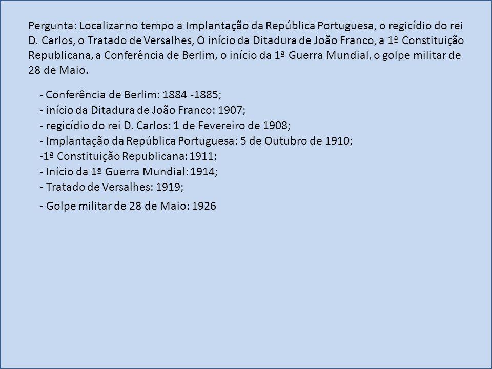 Pergunta: Localizar no tempo a Implantação da República Portuguesa, o regicídio do rei D. Carlos, o Tratado de Versalhes, O início da Ditadura de João Franco, a 1ª Constituição Republicana, a Conferência de Berlim, o início da 1ª Guerra Mundial, o golpe militar de 28 de Maio.