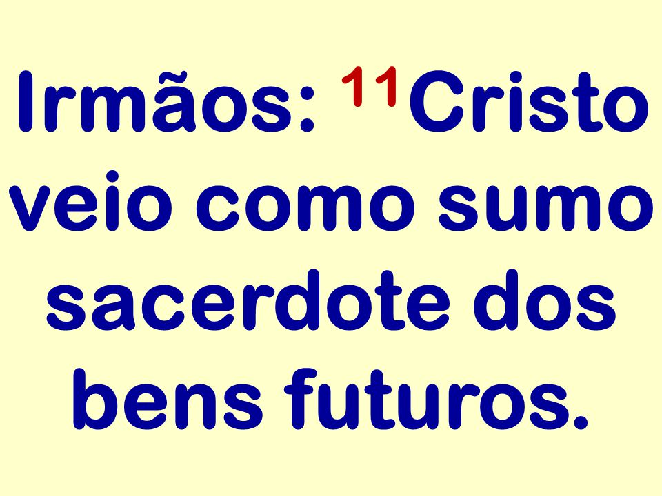 Irmãos: 11Cristo veio como sumo sacerdote dos bens futuros.