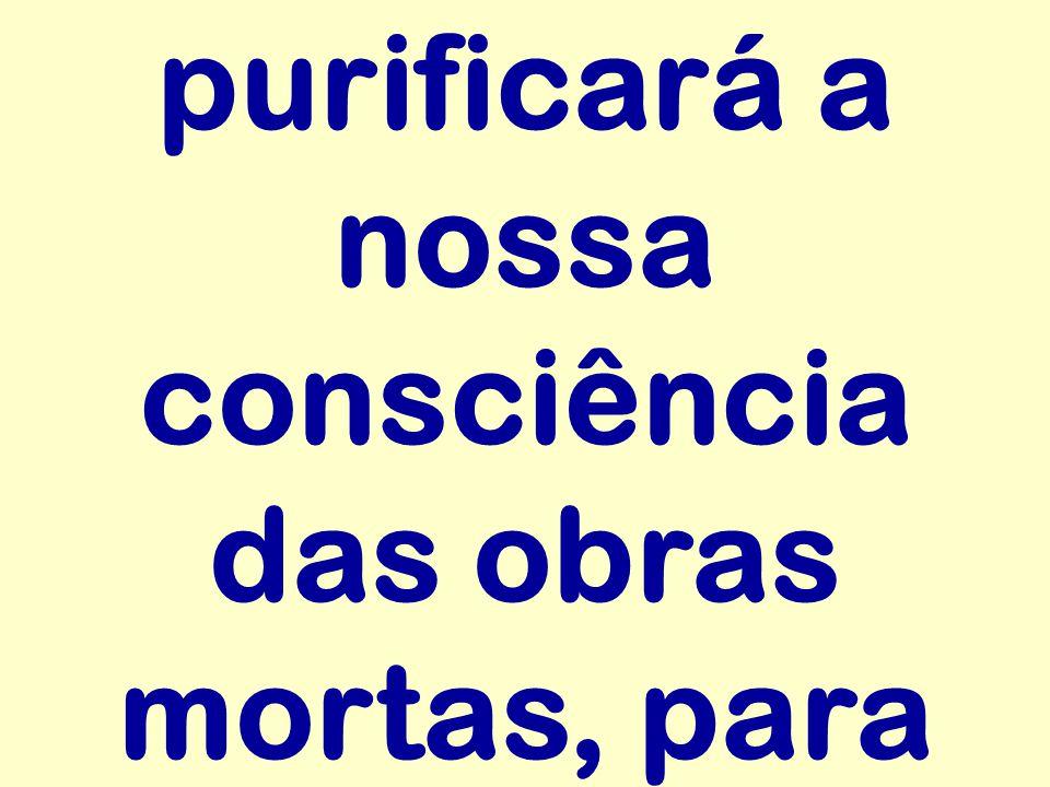 purificará a nossa consciência das obras mortas, para
