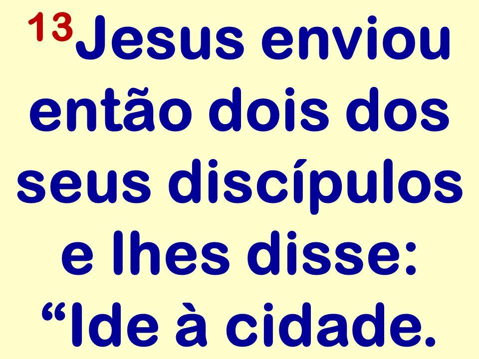 13Jesus enviou então dois dos seus discípulos e lhes disse: Ide à cidade.