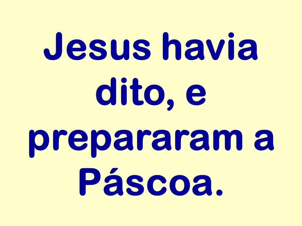 Jesus havia dito, e prepararam a Páscoa.