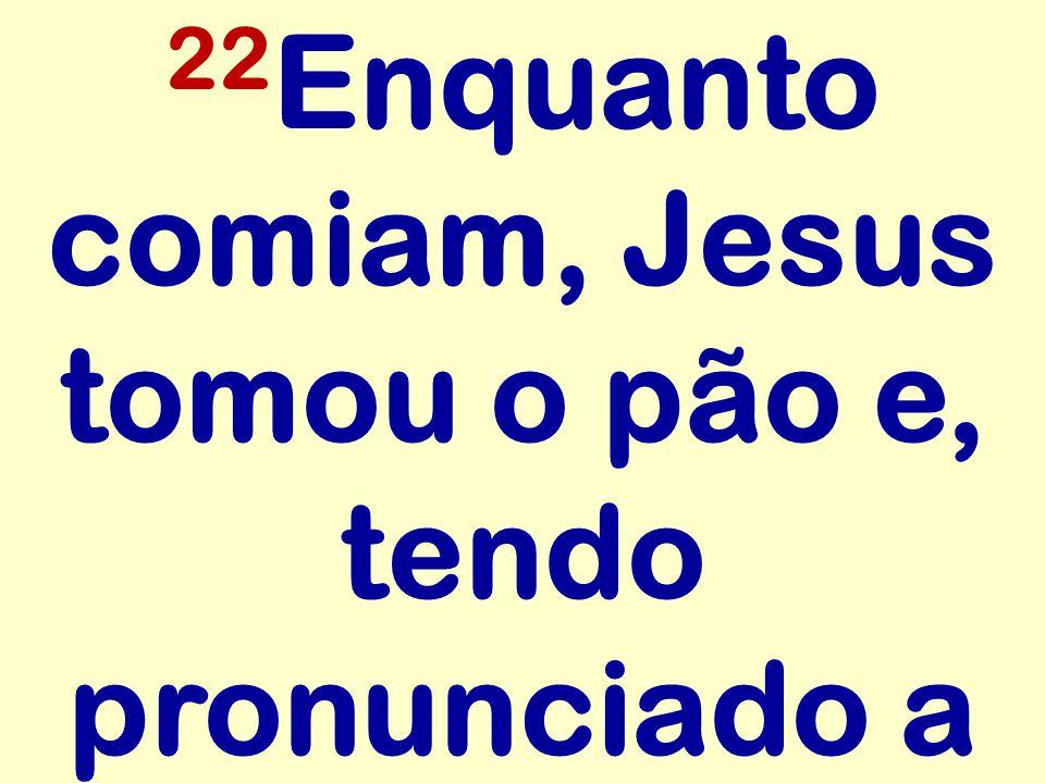 22Enquanto comiam, Jesus tomou o pão e, tendo pronunciado a