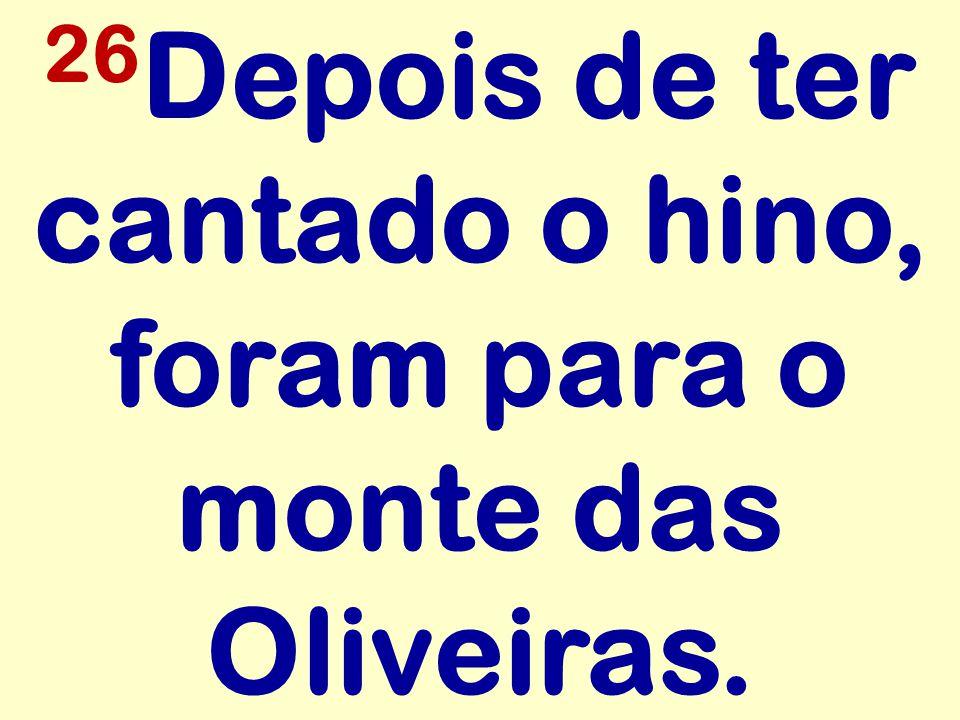 26Depois de ter cantado o hino, foram para o monte das Oliveiras.