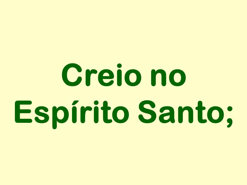 Creio no Espírito Santo;
