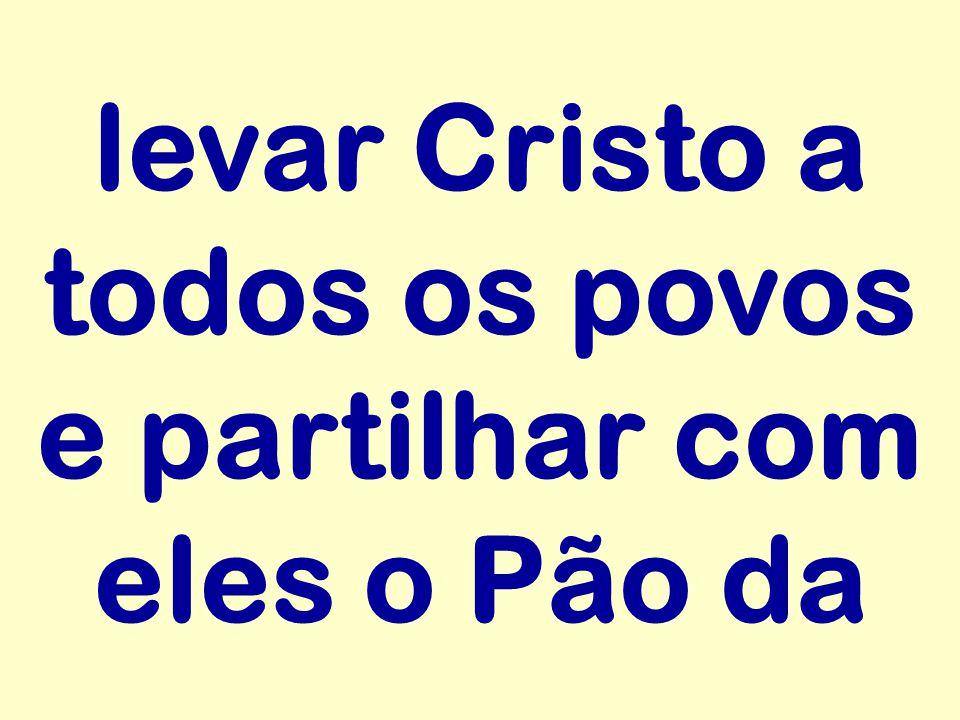 levar Cristo a todos os povos e partilhar com eles o Pão da