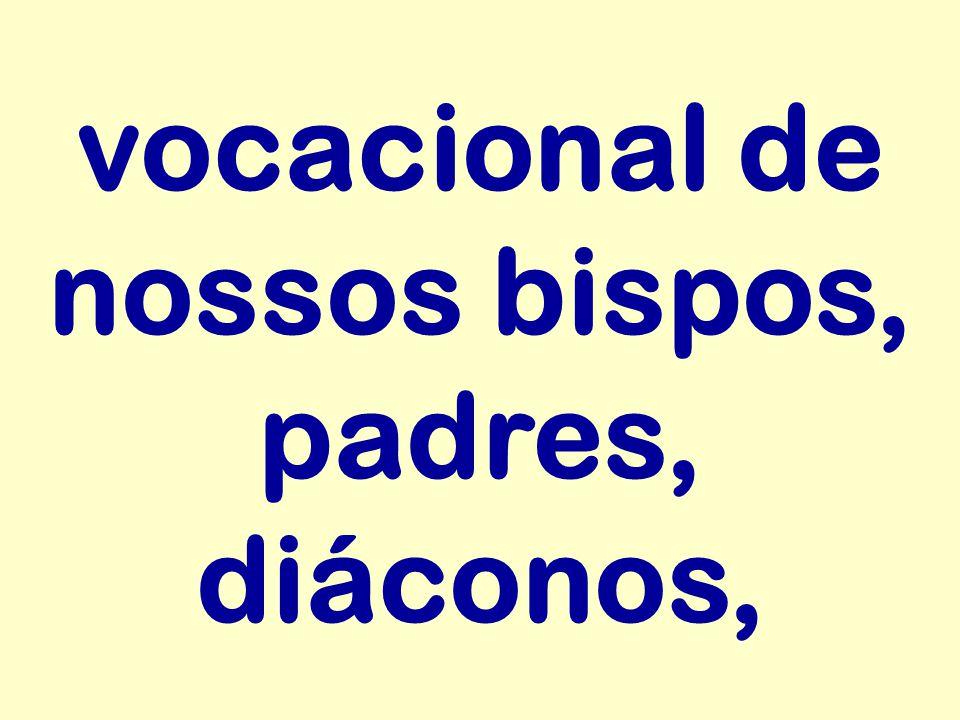 vocacional de nossos bispos, padres, diáconos,