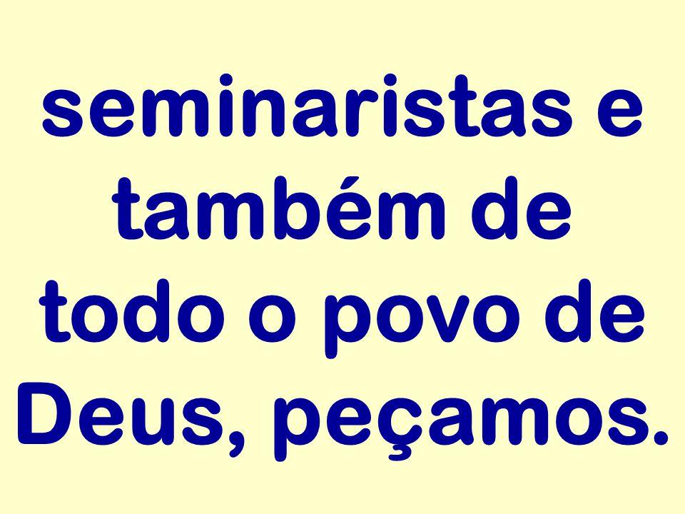 seminaristas e também de todo o povo de Deus, peçamos.