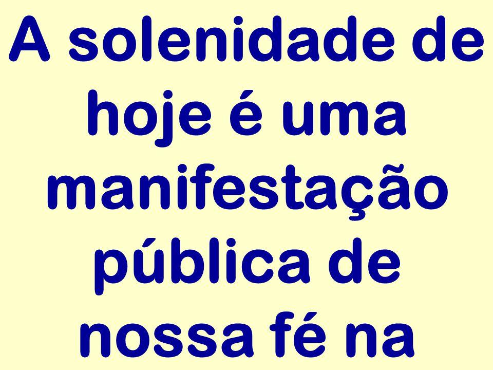 A solenidade de hoje é uma manifestação pública de nossa fé na