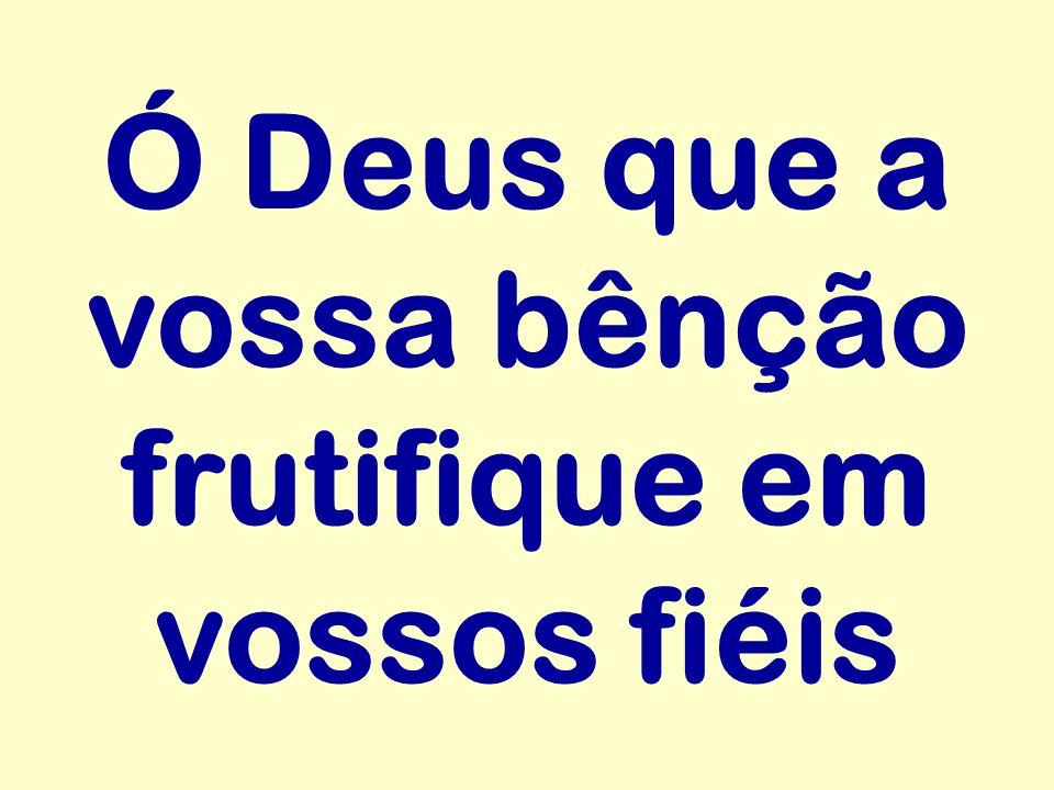 Ó Deus que a vossa bênção frutifique em vossos fiéis