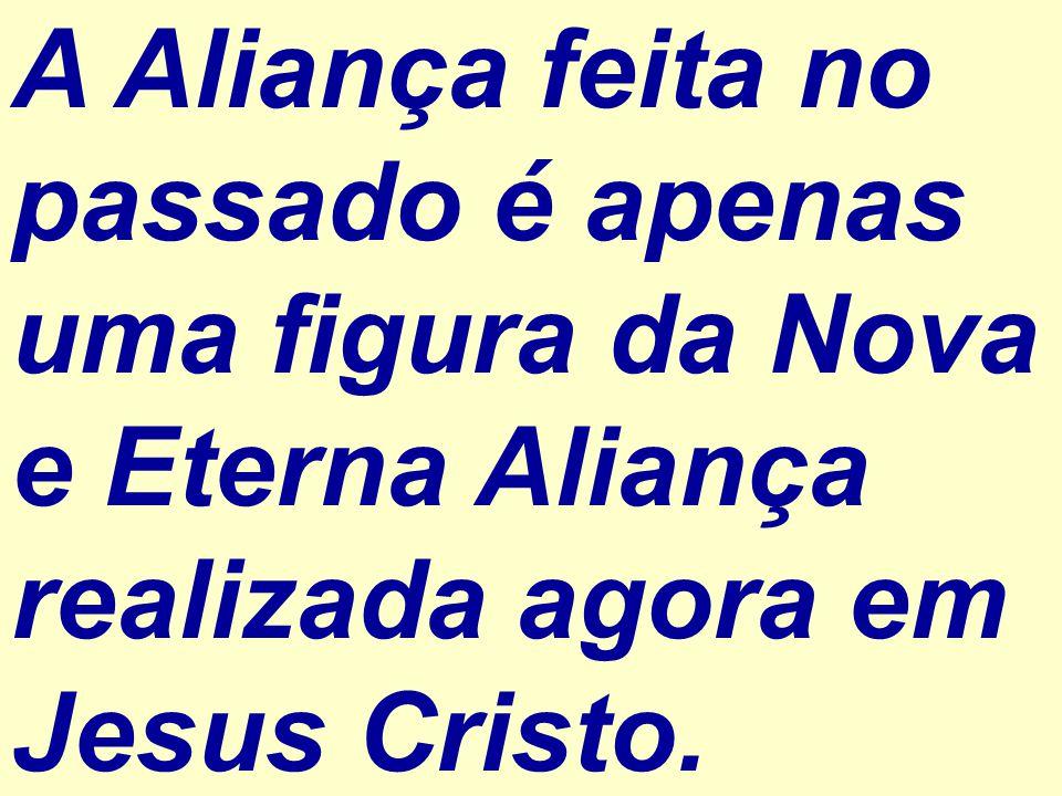 A Aliança feita no passado é apenas uma figura da Nova e Eterna Aliança realizada agora em Jesus Cristo.