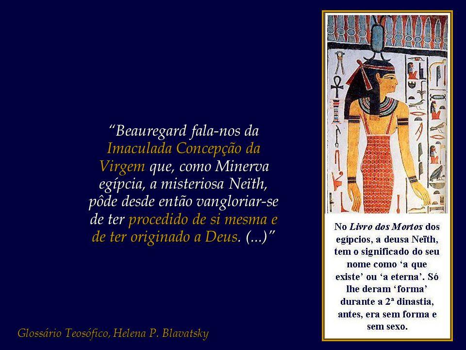 Beauregard fala-nos da Imaculada Concepção da Virgem que, como Minerva egípcia, a misteriosa Neïth, pôde desde então vangloriar-se de ter procedido de si mesma e de ter originado a Deus. (...)