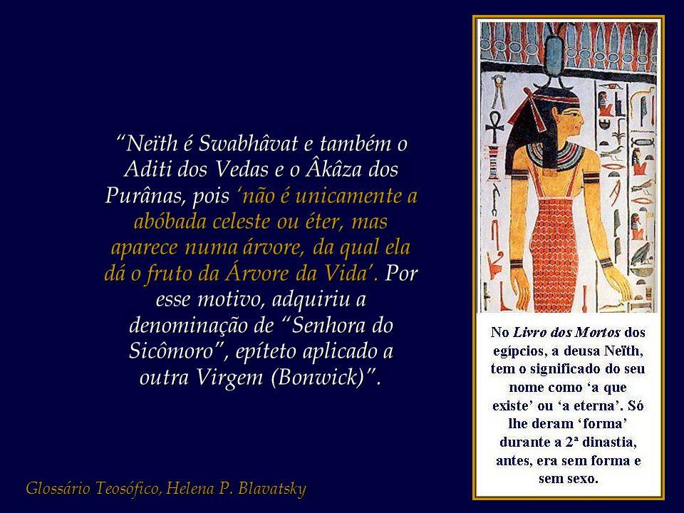 Neïth é Swabhâvat e também o Aditi dos Vedas e o Âkâza dos Purânas, pois 'não é unicamente a abóbada celeste ou éter, mas aparece numa árvore, da qual ela dá o fruto da Árvore da Vida'. Por esse motivo, adquiriu a denominação de Senhora do Sicômoro , epíteto aplicado a outra Virgem (Bonwick) .