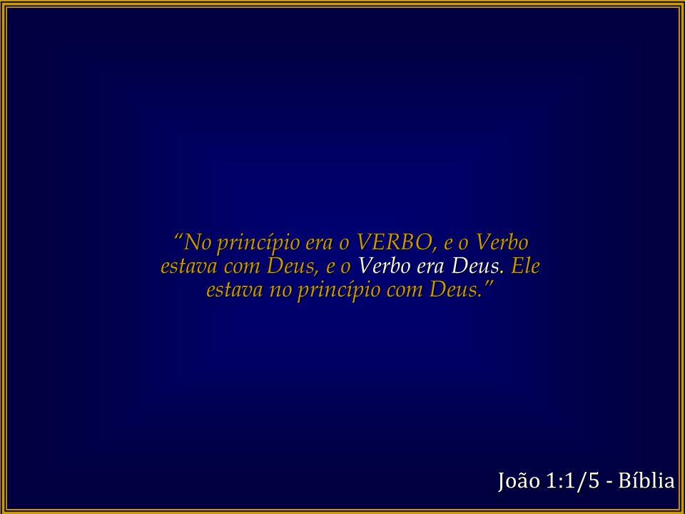 No princípio era o VERBO, e o Verbo estava com Deus, e o Verbo era Deus. Ele estava no princípio com Deus.