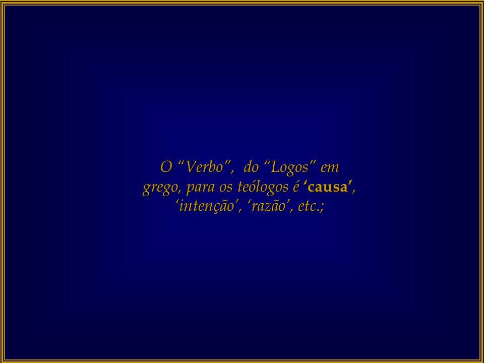 O Verbo , do Logos em grego, para os teólogos é 'causa', 'intenção', 'razão', etc.;