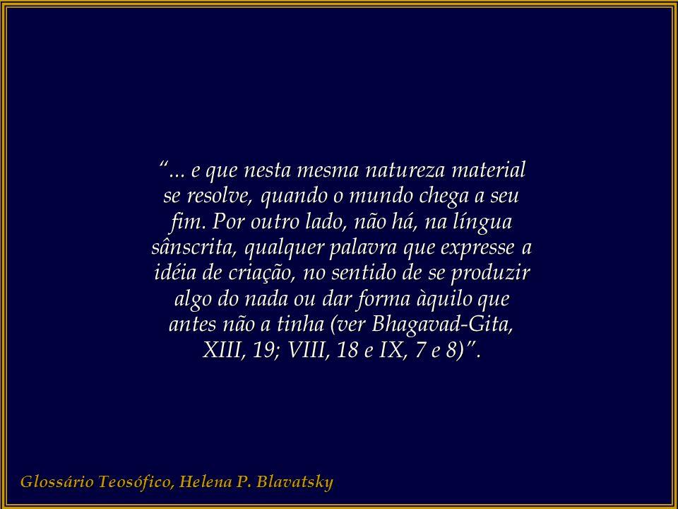... e que nesta mesma natureza material se resolve, quando o mundo chega a seu fim. Por outro lado, não há, na língua sânscrita, qualquer palavra que expresse a idéia de criação, no sentido de se produzir algo do nada ou dar forma àquilo que antes não a tinha (ver Bhagavad-Gita, XIII, 19; VIII, 18 e IX, 7 e 8) .