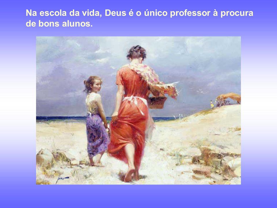Na escola da vida, Deus é o único professor à procura de bons alunos.