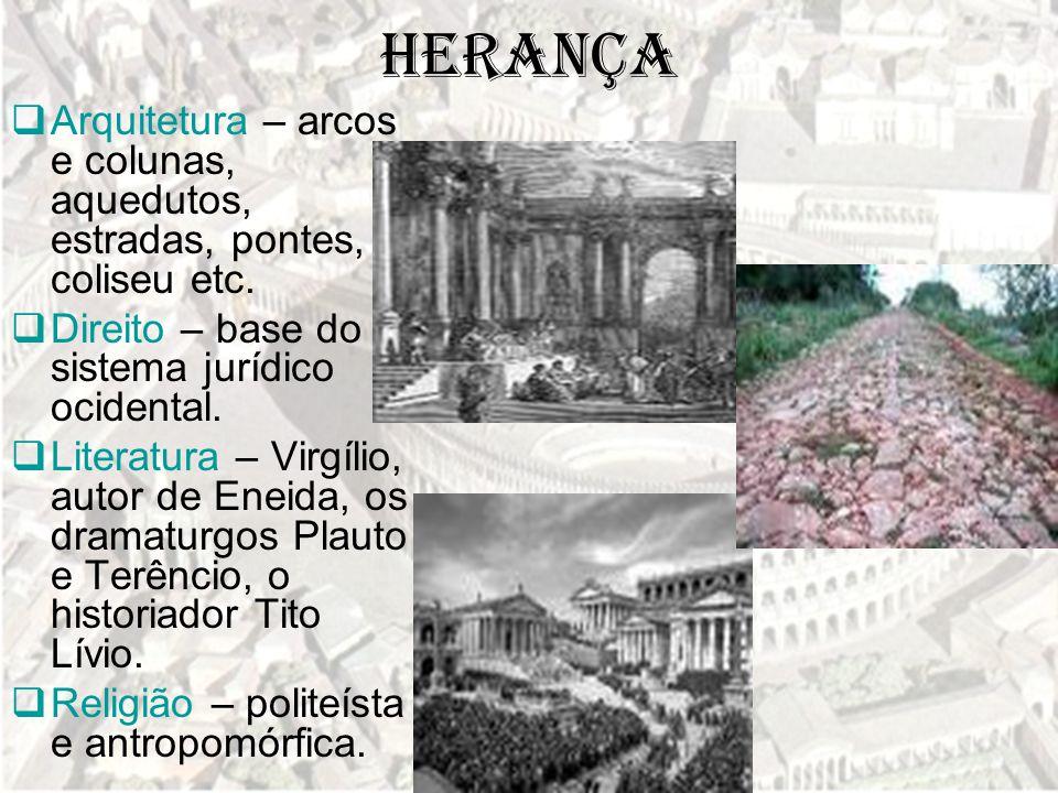 Herança Arquitetura – arcos e colunas, aquedutos, estradas, pontes, coliseu etc. Direito – base do sistema jurídico ocidental.