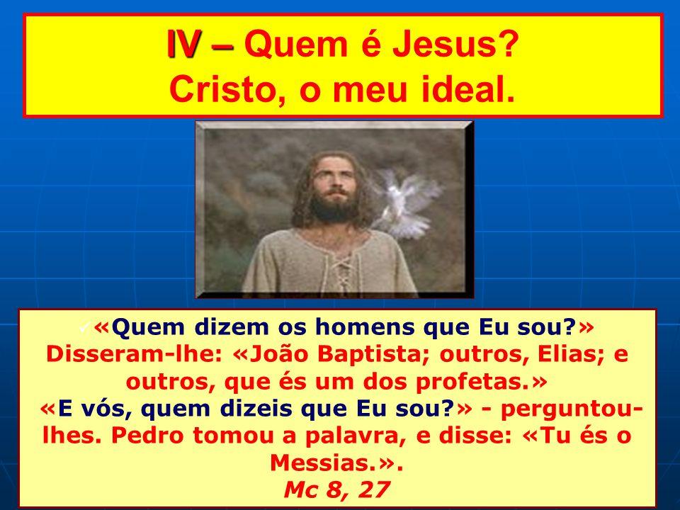 IV – Quem é Jesus Cristo, o meu ideal.