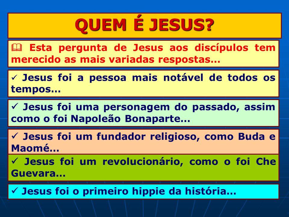QUEM É JESUS  Esta pergunta de Jesus aos discípulos tem merecido as mais variadas respostas…  Jesus foi a pessoa mais notável de todos os tempos…