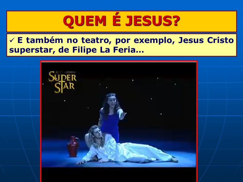 QUEM É JESUS  E também no teatro, por exemplo, Jesus Cristo superstar, de Filipe La Feria…