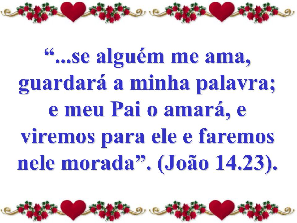 ...se alguém me ama, guardará a minha palavra; e meu Pai o amará, e viremos para ele e faremos nele morada .
