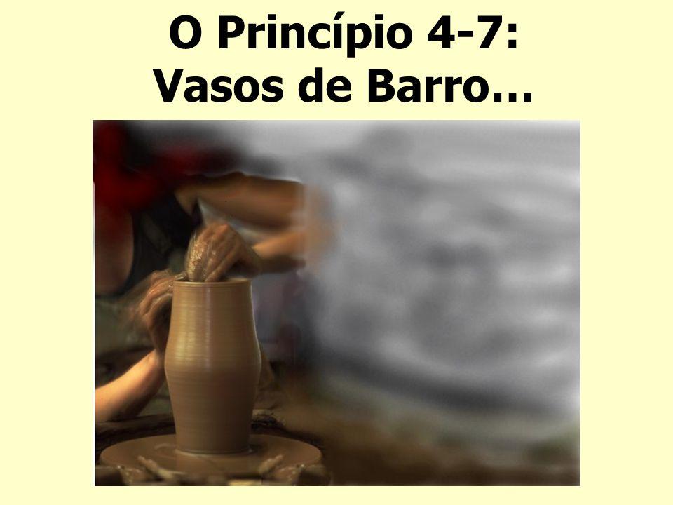 O Princípio 4-7: Vasos de Barro…