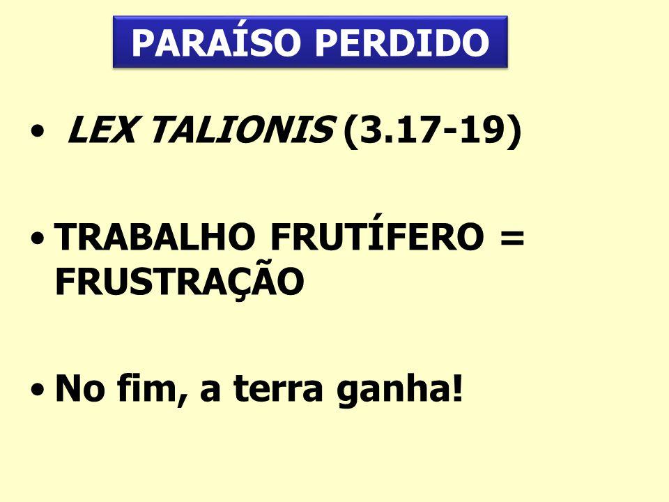 PARAÍSO PERDIDO LEX TALIONIS (3.17-19) TRABALHO FRUTÍFERO = FRUSTRAÇÃO No fim, a terra ganha!