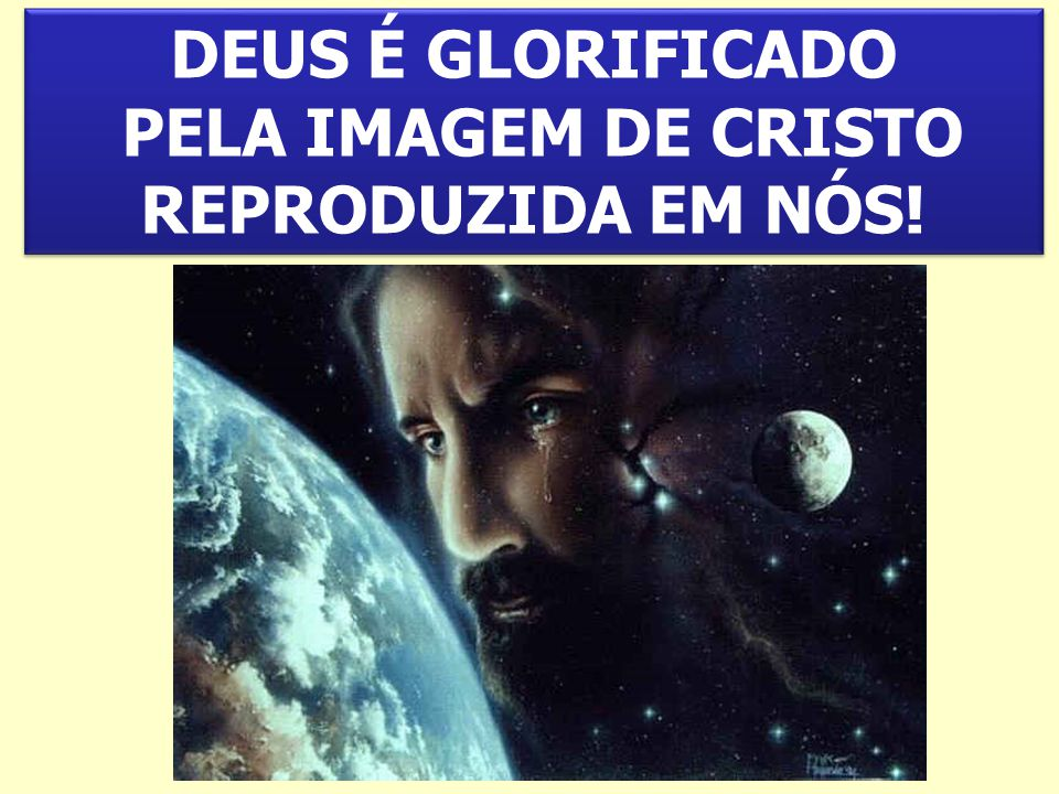 DEUS É GLORIFICADO PELA IMAGEM DE CRISTO REPRODUZIDA EM NÓS!