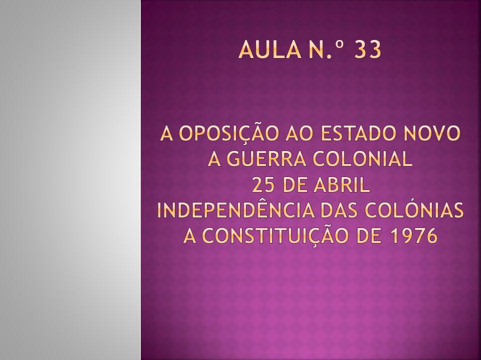 Aula n.º 33 A Oposição ao Estado Novo A Guerra Colonial 25 de Abril Independência das Colónias A Constituição de 1976