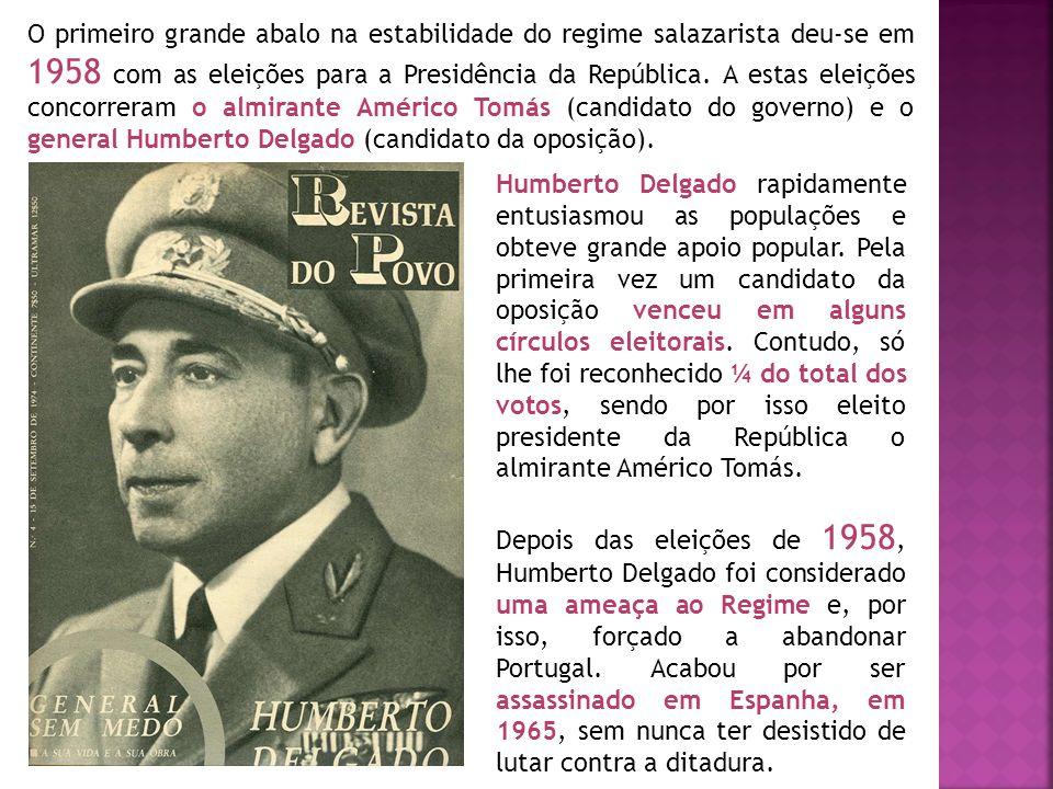 O primeiro grande abalo na estabilidade do regime salazarista deu-se em 1958 com as eleições para a Presidência da República. A estas eleições concorreram o almirante Américo Tomás (candidato do governo) e o general Humberto Delgado (candidato da oposição).