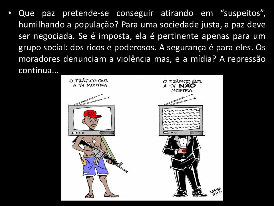 Que paz pretende-se conseguir atirando em suspeitos , humilhando a população.