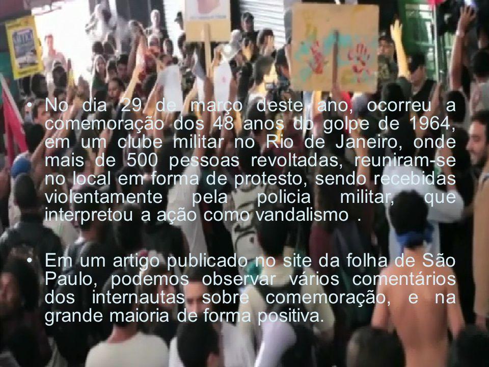 No dia 29 de março deste ano, ocorreu a comemoração dos 48 anos do golpe de 1964, em um clube militar no Rio de Janeiro, onde mais de 500 pessoas revoltadas, reuniram-se no local em forma de protesto, sendo recebidas violentamente pela policia militar, que interpretou a ação como vandalismo .