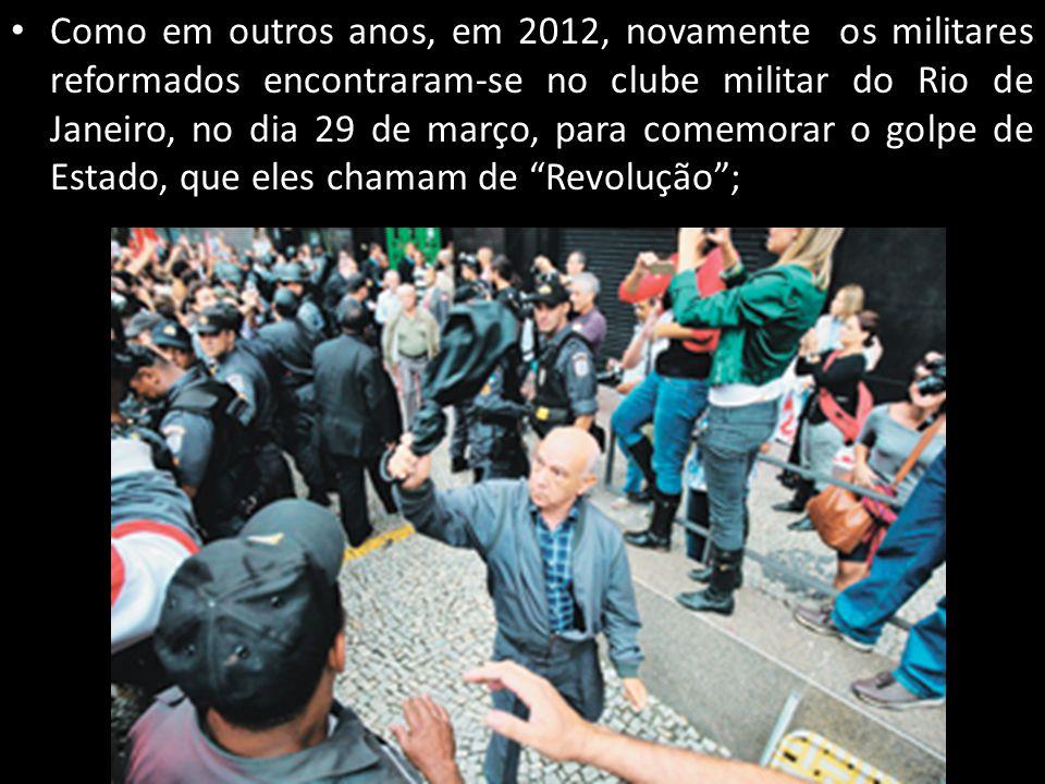 Como em outros anos, em 2012, novamente os militares reformados encontraram-se no clube militar do Rio de Janeiro, no dia 29 de março, para comemorar o golpe de Estado, que eles chamam de Revolução ;