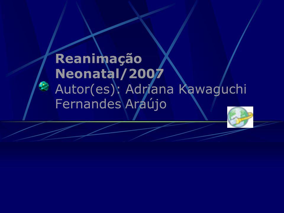Reanimação Neonatal/2007 Autor(es): Adriana Kawaguchi Fernandes Araújo