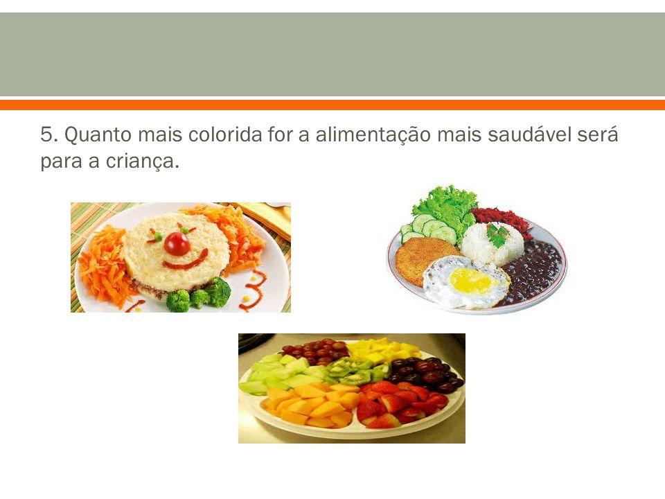 5. Quanto mais colorida for a alimentação mais saudável será para a criança.