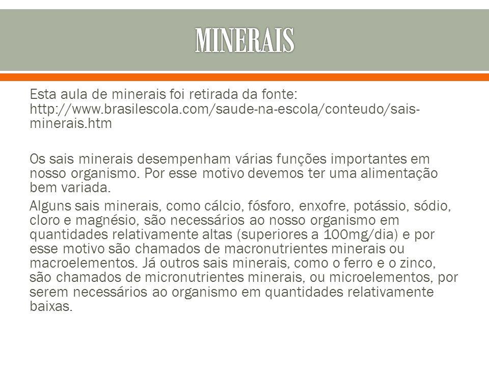 MINERAIS Esta aula de minerais foi retirada da fonte: http://www.brasilescola.com/saude-na-escola/conteudo/sais-minerais.htm.