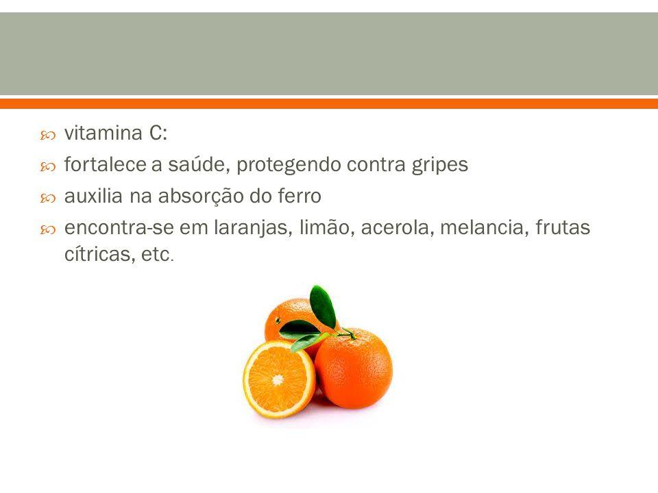 vitamina C: fortalece a saúde, protegendo contra gripes. auxilia na absorção do ferro.