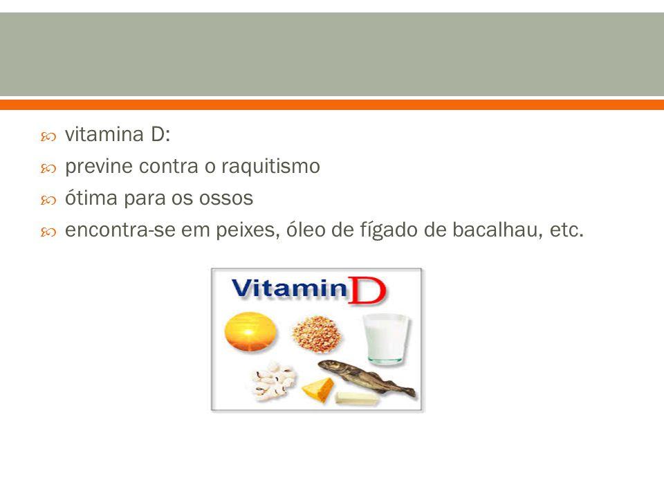 vitamina D: previne contra o raquitismo. ótima para os ossos.