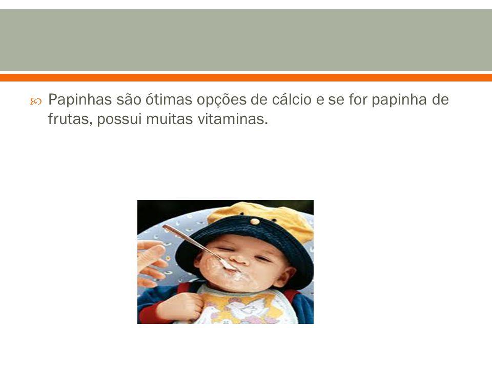 Papinhas são ótimas opções de cálcio e se for papinha de frutas, possui muitas vitaminas.