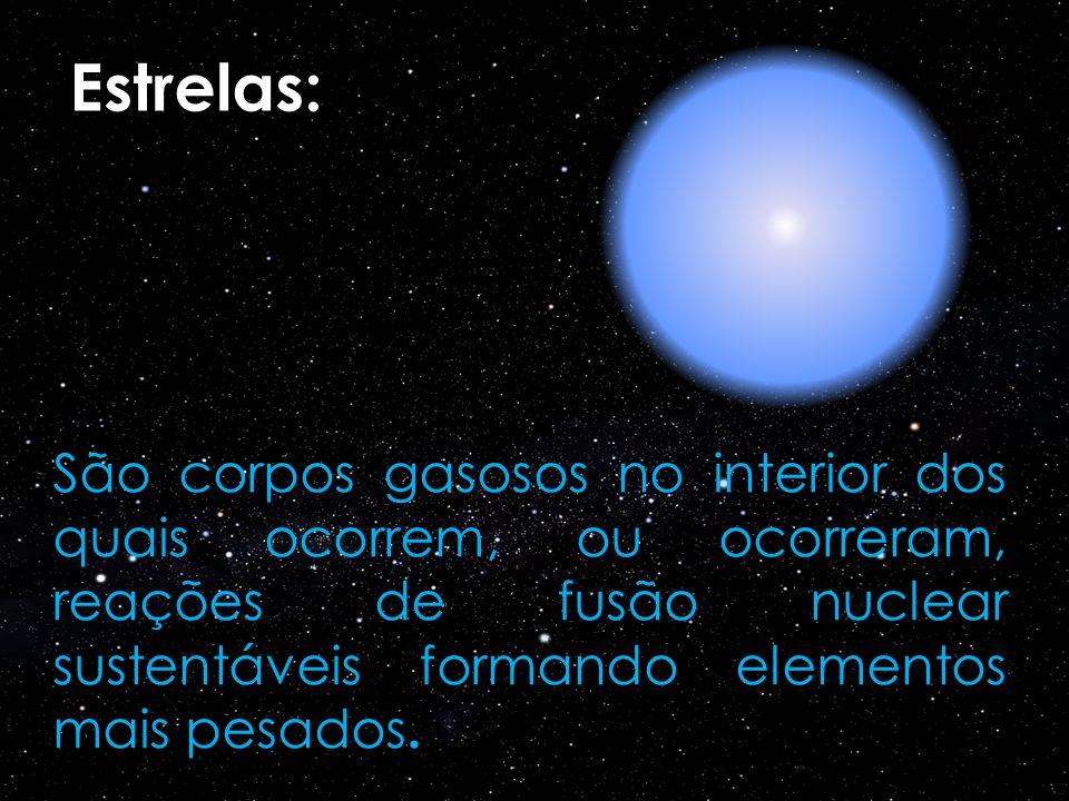 Estrelas: São corpos gasosos no interior dos quais ocorrem, ou ocorreram, reações de fusão nuclear sustentáveis formando elementos mais pesados.