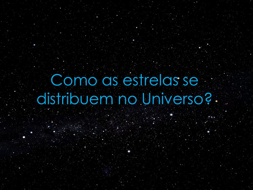 Como as estrelas se distribuem no Universo