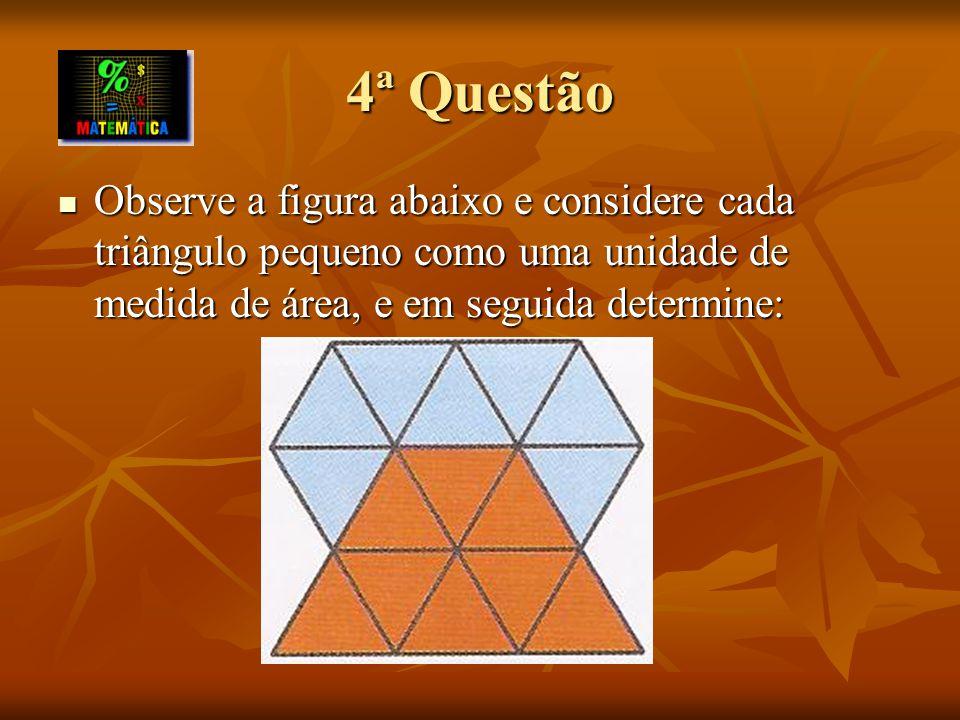 4ª Questão Observe a figura abaixo e considere cada triângulo pequeno como uma unidade de medida de área, e em seguida determine: